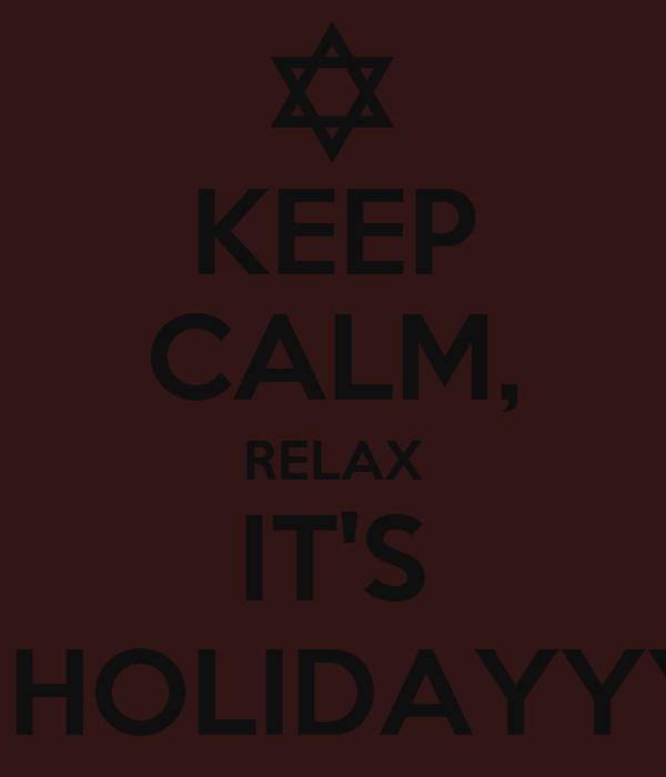 KEEP CALM, RELAX IT'S A  HOLIDAYYYY