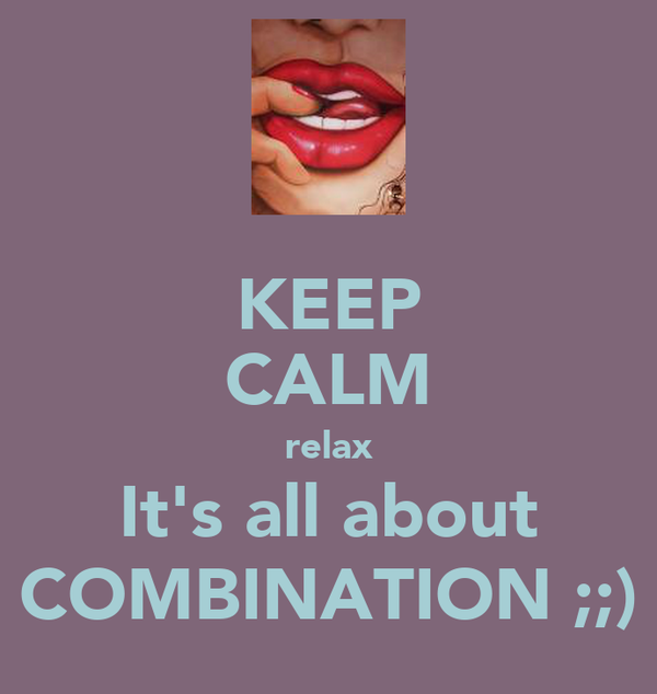 KEEP CALM relax It's all about COMBINATION ;;)