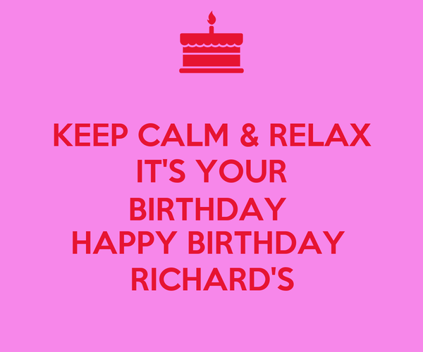 KEEP CALM & RELAX IT'S YOUR BIRTHDAY  HAPPY BIRTHDAY  RICHARD'S