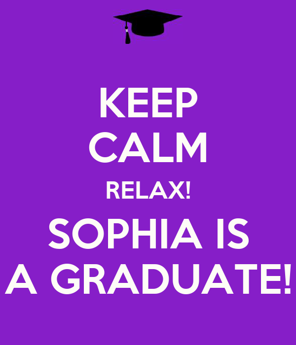 KEEP CALM RELAX! SOPHIA IS A GRADUATE!