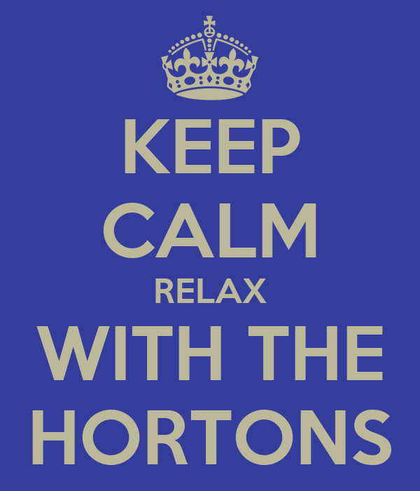 KEEP CALM RELAX WITH THE HORTONS