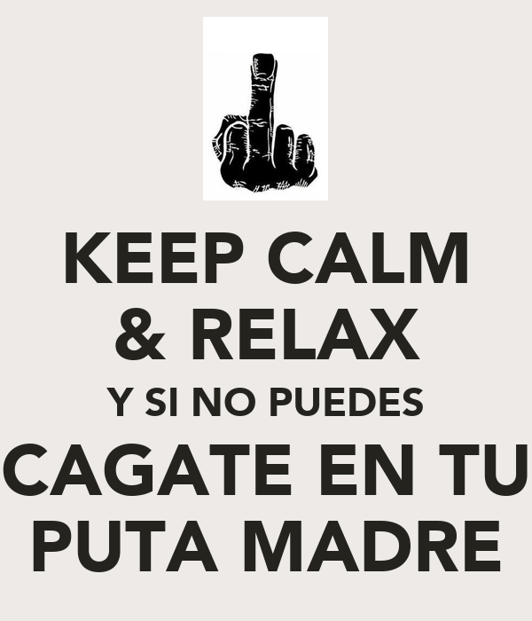 KEEP CALM & RELAX Y SI NO PUEDES CAGATE EN TU PUTA MADRE