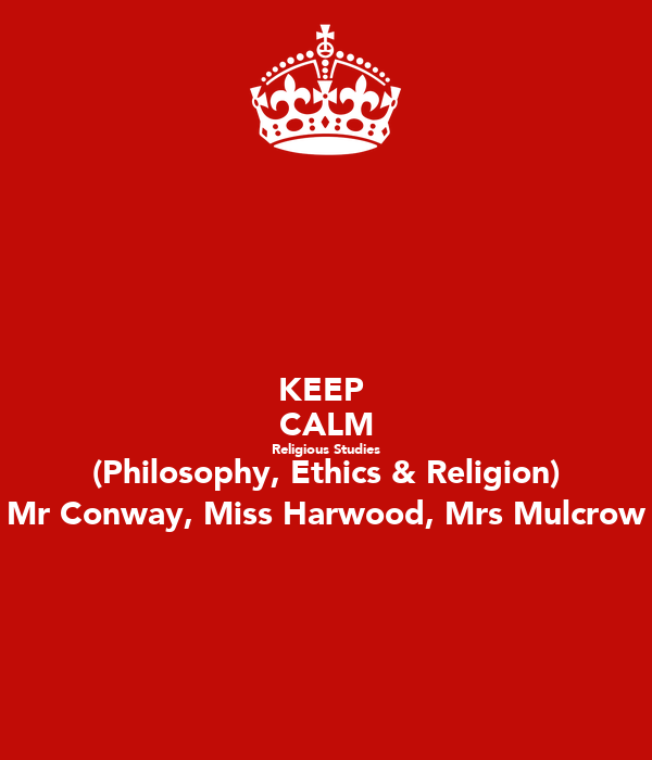 KEEP  CALM Religious Studies (Philosophy, Ethics & Religion) Mr Conway, Miss Harwood, Mrs Mulcrow