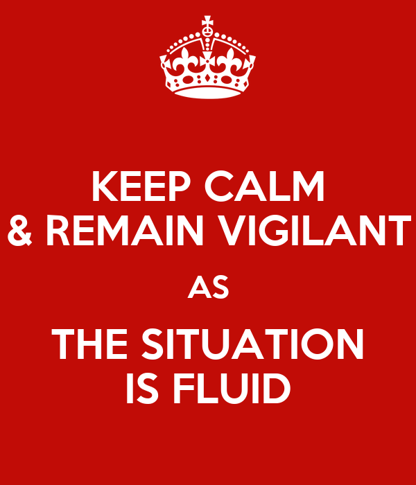KEEP CALM & REMAIN VIGILANT AS THE SITUATION IS FLUID