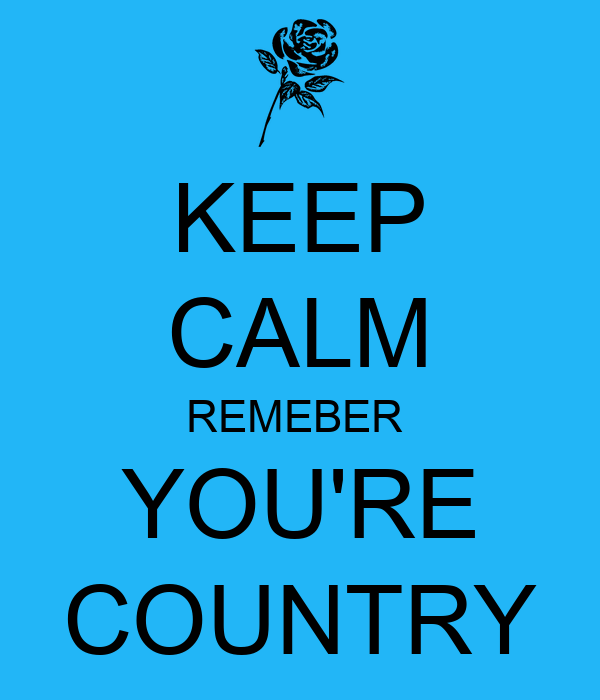 KEEP CALM REMEBER  YOU'RE COUNTRY