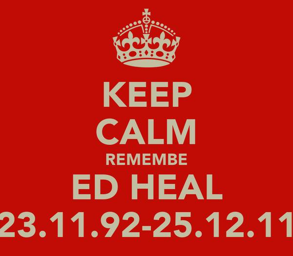 KEEP CALM REMEMBE ED HEAL 23.11.92-25.12.11