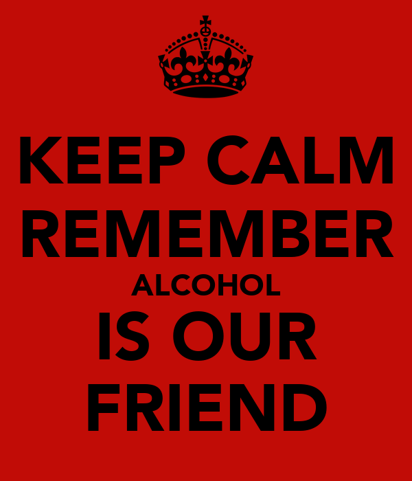 KEEP CALM REMEMBER ALCOHOL IS OUR FRIEND