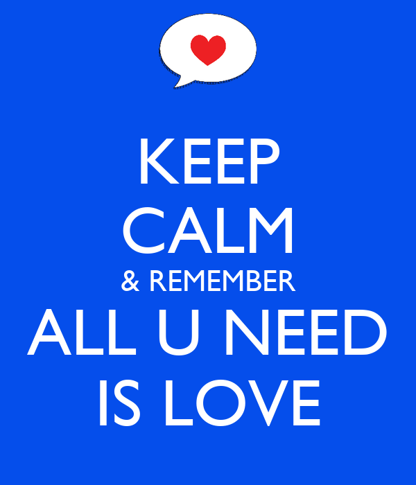 KEEP CALM & REMEMBER ALL U NEED IS LOVE