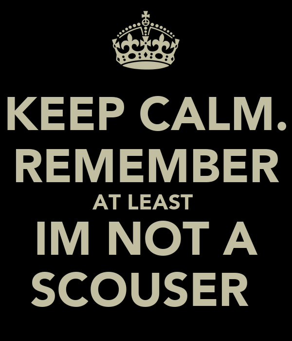 KEEP CALM. REMEMBER AT LEAST  IM NOT A SCOUSER