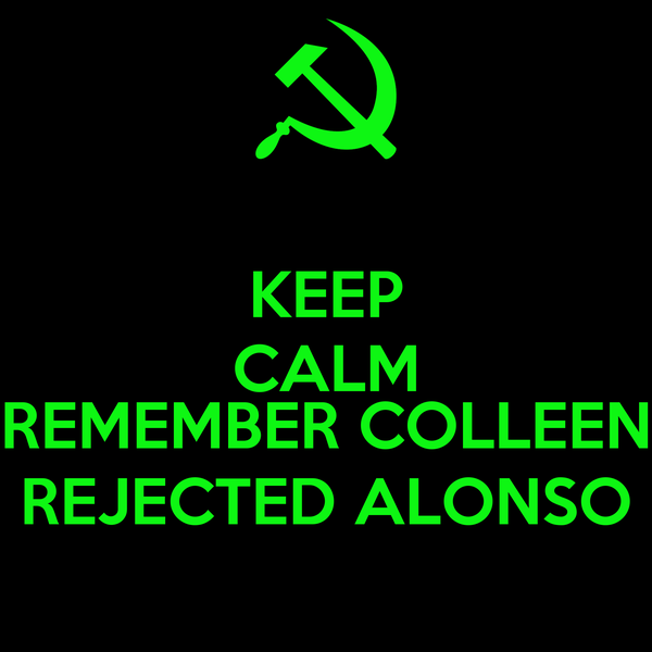 KEEP CALM  REMEMBER COLLEEN REJECTED ALONSO
