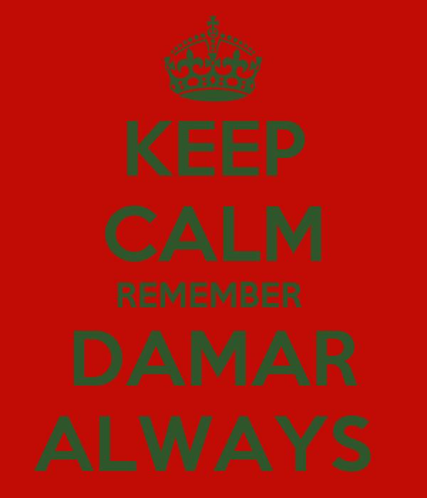 KEEP CALM REMEMBER  DAMAR ALWAYS