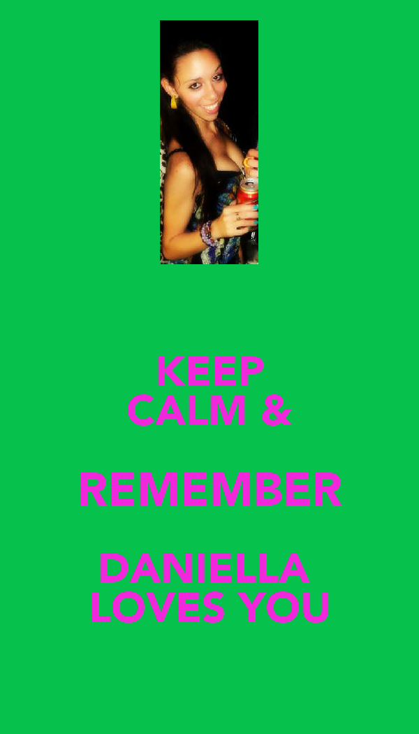 KEEP CALM & REMEMBER DANIELLA  LOVES YOU