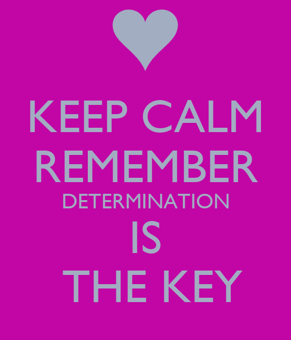 KEEP CALM REMEMBER DETERMINATION IS  THE KEY