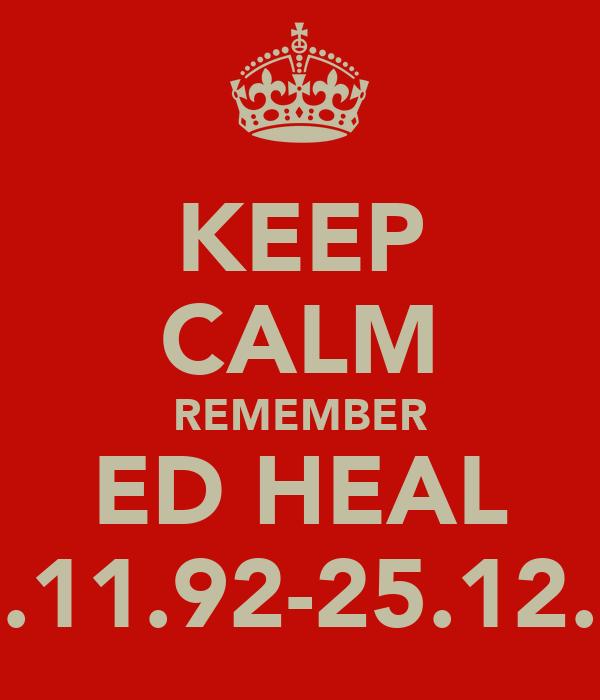 KEEP CALM REMEMBER ED HEAL 23.11.92-25.12.11