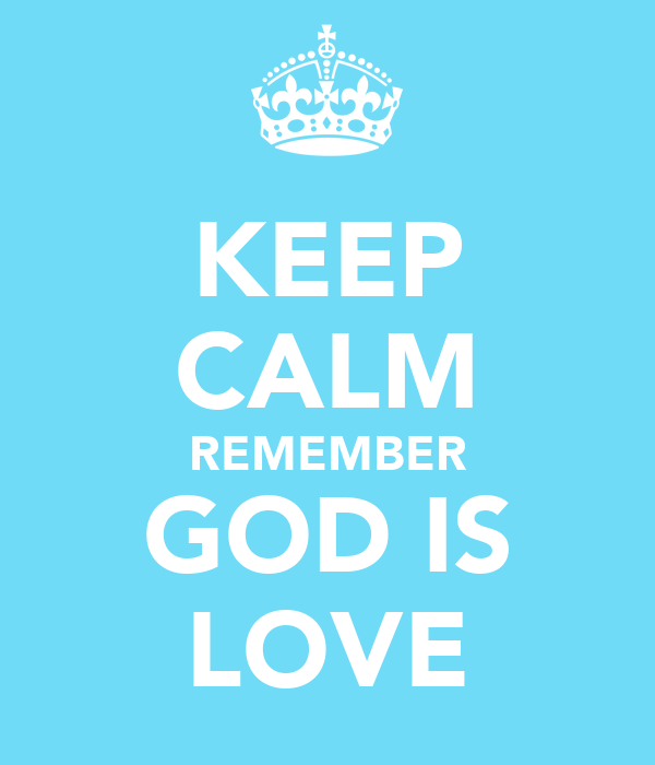 KEEP CALM REMEMBER GOD IS LOVE