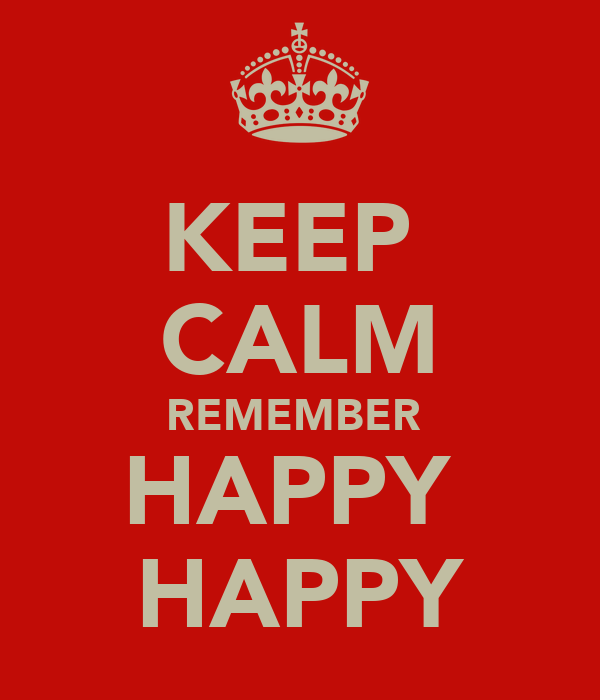 KEEP  CALM REMEMBER  HAPPY  HAPPY