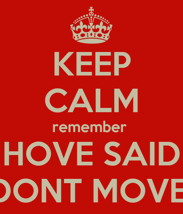 KEEP CALM remember  HOVE SAID DONT MOVE!