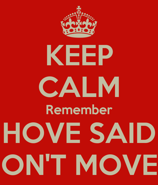 KEEP CALM Remember HOVE SAID DON'T MOVE!!!