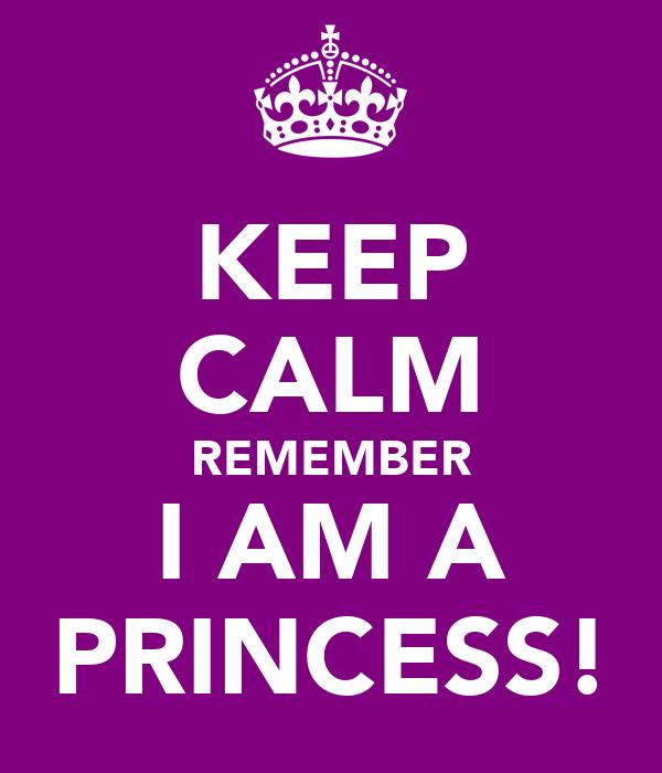 KEEP CALM REMEMBER I AM A PRINCESS!