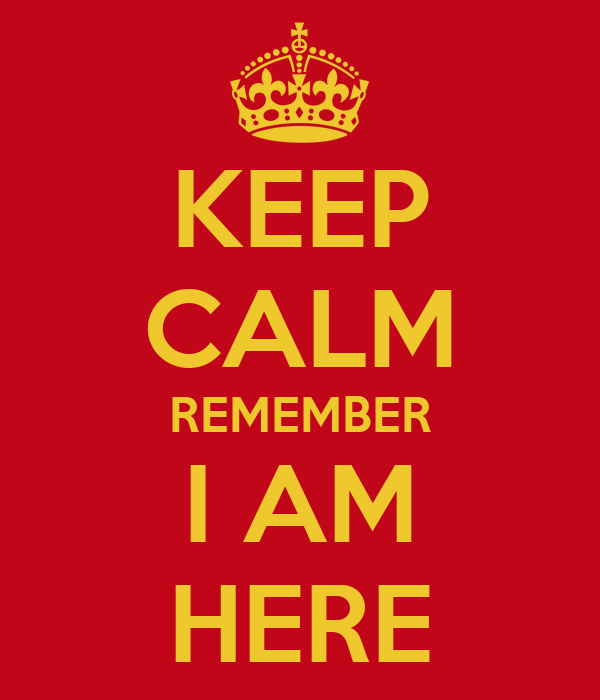 KEEP CALM REMEMBER I AM HERE