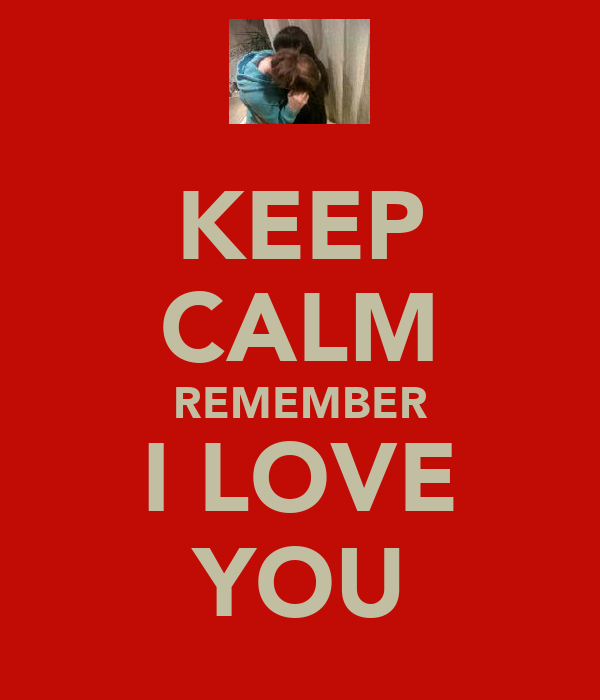 KEEP CALM REMEMBER I LOVE YOU