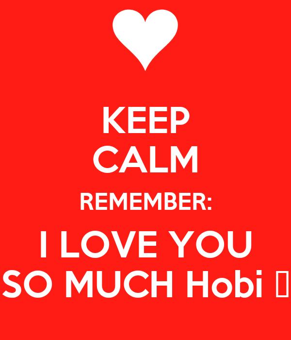 KEEP CALM REMEMBER: I LOVE YOU SO MUCH Hobi 😘