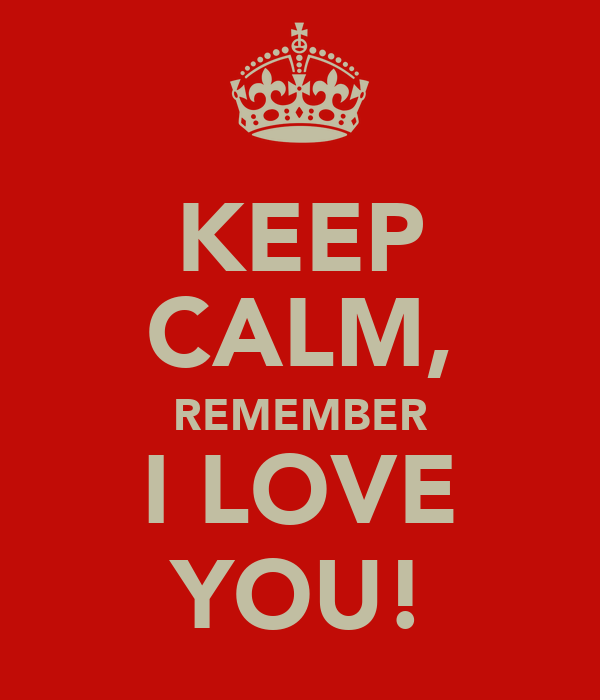KEEP CALM, REMEMBER I LOVE YOU!