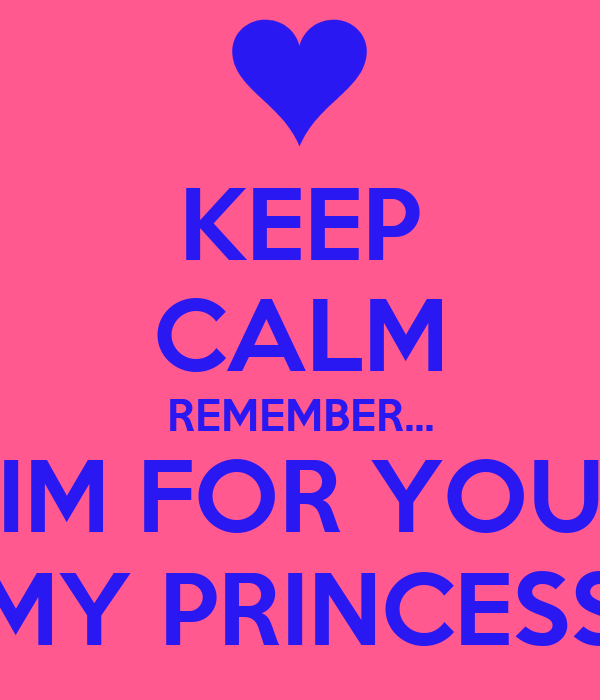 KEEP CALM REMEMBER... IM FOR YOU MY PRINCESS