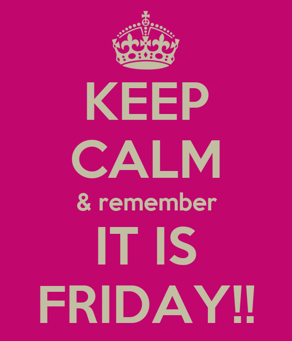 KEEP CALM & remember IT IS FRIDAY!!