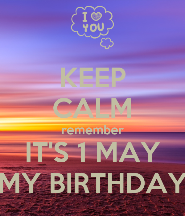 KEEP CALM remember IT'S 1 MAY MY BIRTHDAY