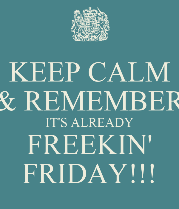 KEEP CALM & REMEMBER IT'S ALREADY FREEKIN' FRIDAY!!!