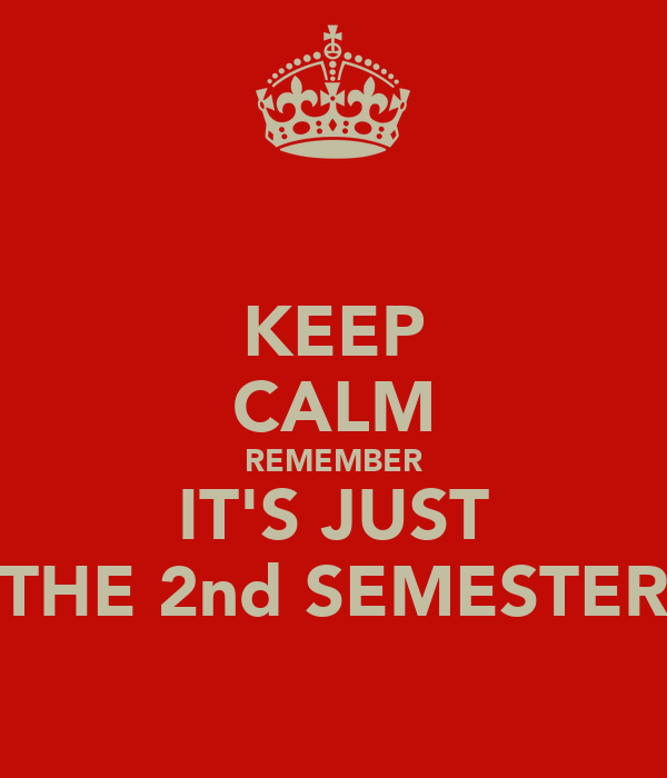 KEEP CALM REMEMBER IT'S JUST THE 2nd SEMESTER