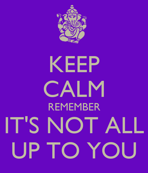 KEEP CALM REMEMBER IT'S NOT ALL UP TO YOU