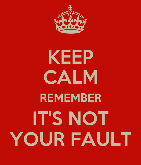 KEEP CALM REMEMBER IT'S NOT YOUR FAULT