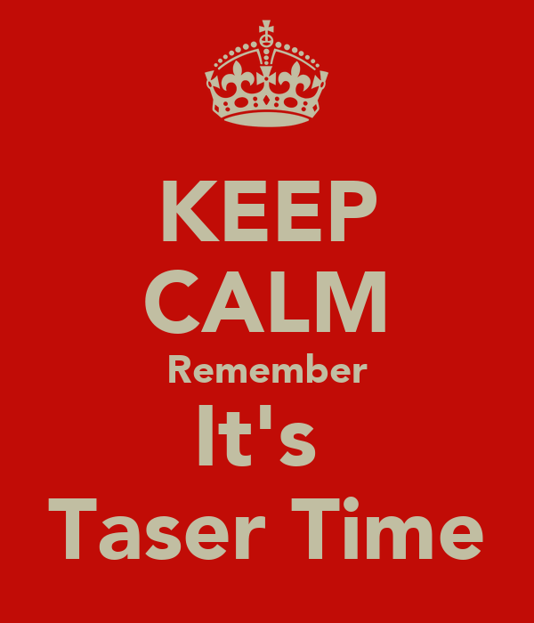 KEEP CALM Remember It's  Taser Time