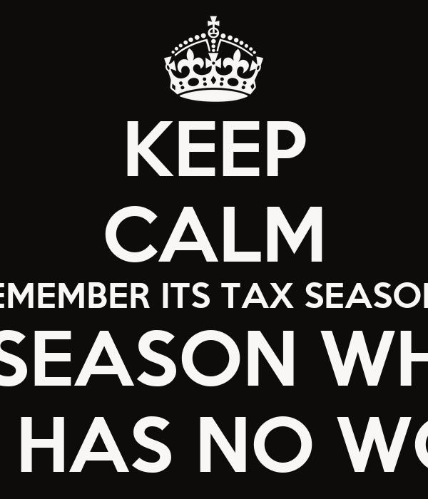 KEEP CALM REMEMBER ITS TAX SEASON!  THE SEASON WHERE  NOONE HAS NO WORRIES!!