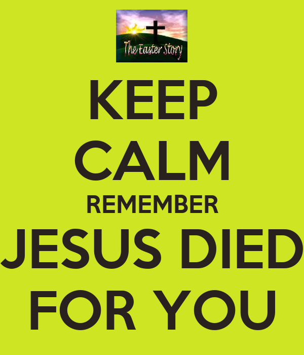 KEEP CALM REMEMBER JESUS DIED FOR YOU