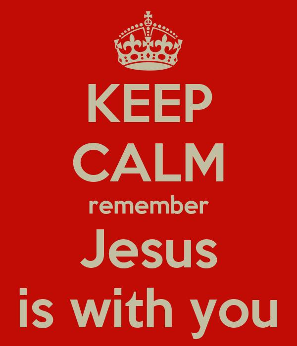 KEEP CALM remember Jesus is with you