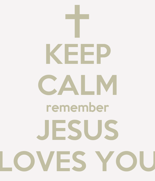 KEEP CALM remember JESUS LOVES YOU
