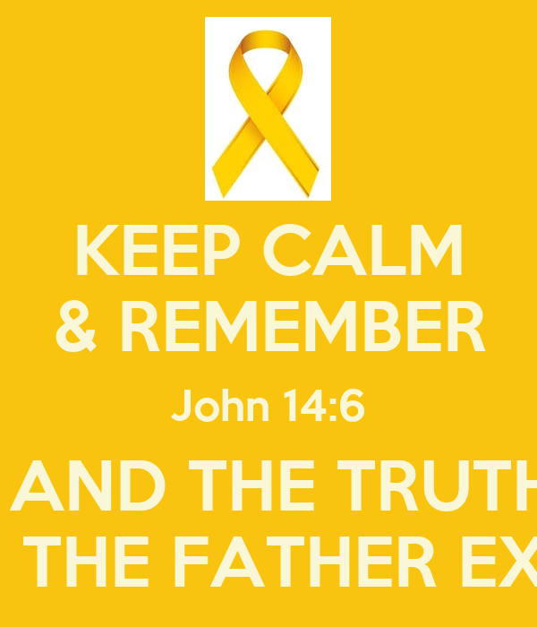 KEEP CALM & REMEMBER John 14:6 I AM THE WAY AND THE TRUTH AND THE LIFE NO ONE COME STO THE FATHER EXCEPT THROUGH ME