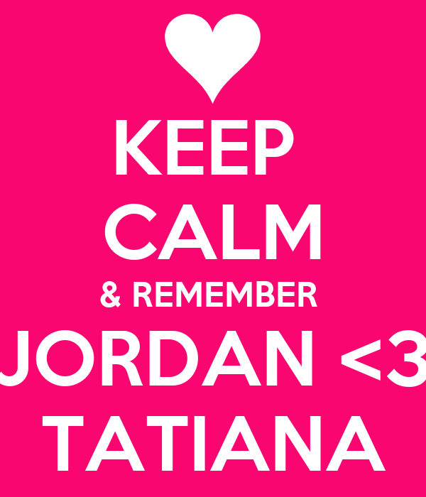 KEEP  CALM & REMEMBER  JORDAN <3 TATIANA