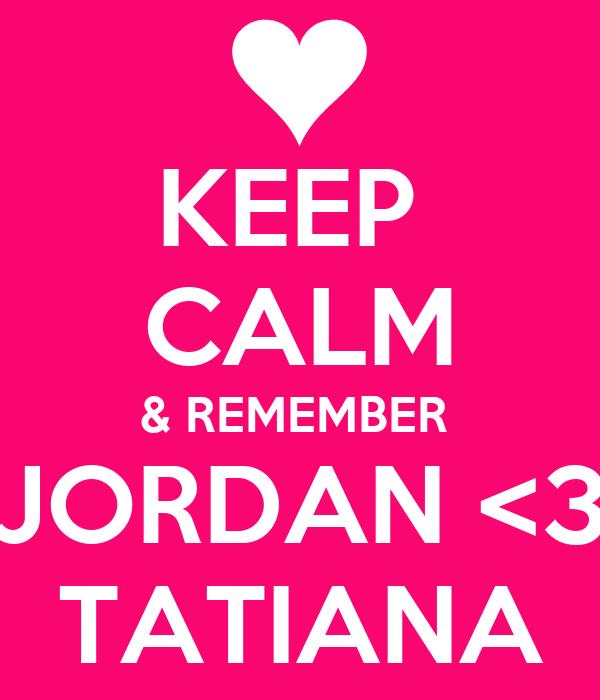 KEEP  CALM & REMEMBER  JORDAN <3 TATIANA