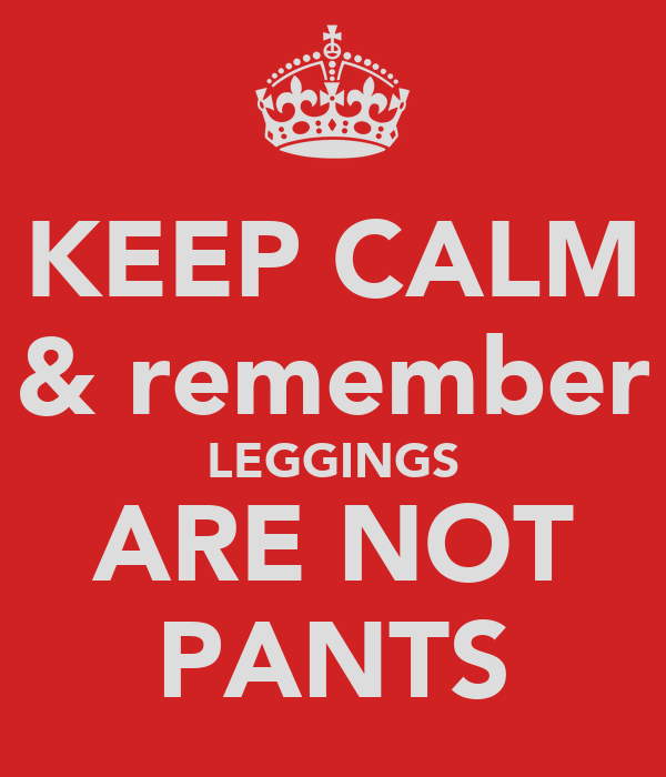 KEEP CALM & remember LEGGINGS ARE NOT PANTS