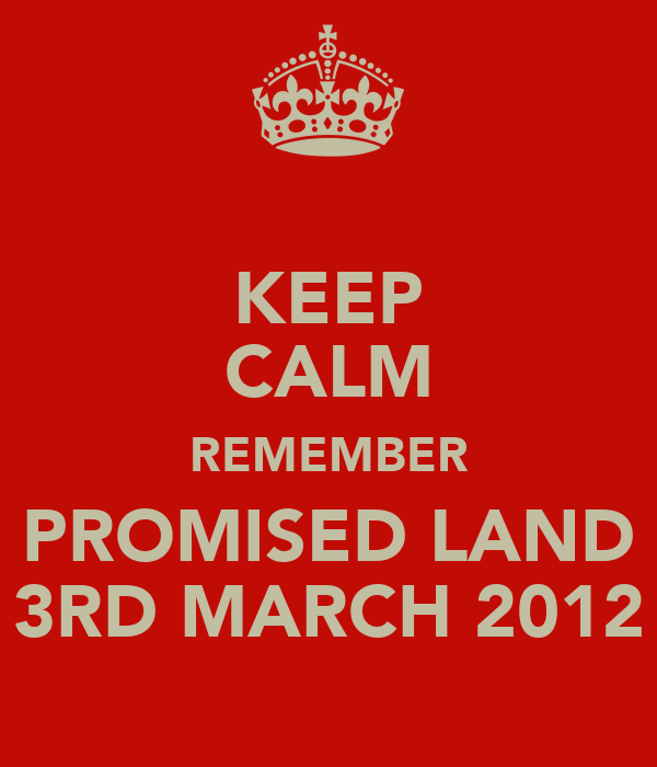 KEEP CALM REMEMBER PROMISED LAND 3RD MARCH 2012