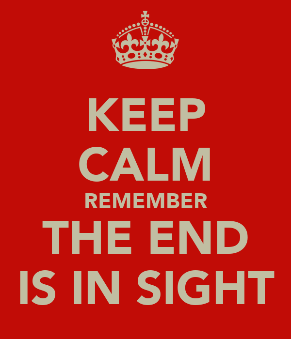 KEEP CALM REMEMBER THE END IS IN SIGHT