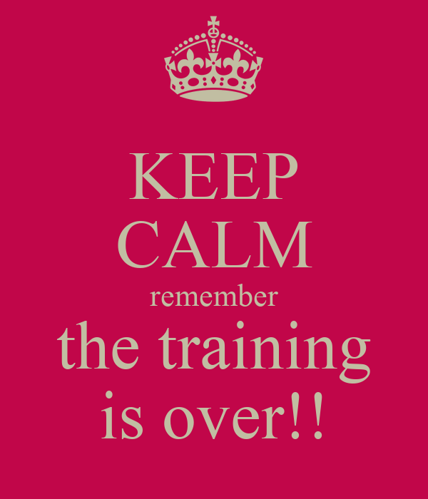 KEEP CALM remember the training is over!!