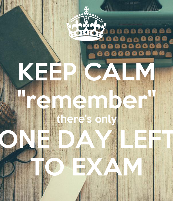 "KEEP CALM ""remember"" there's only ONE DAY LEFT TO EXAM"