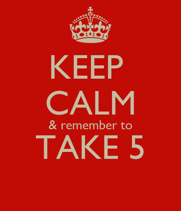 KEEP  CALM & remember to TAKE 5