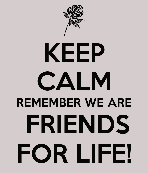 KEEP CALM REMEMBER WE ARE  FRIENDS FOR LIFE!