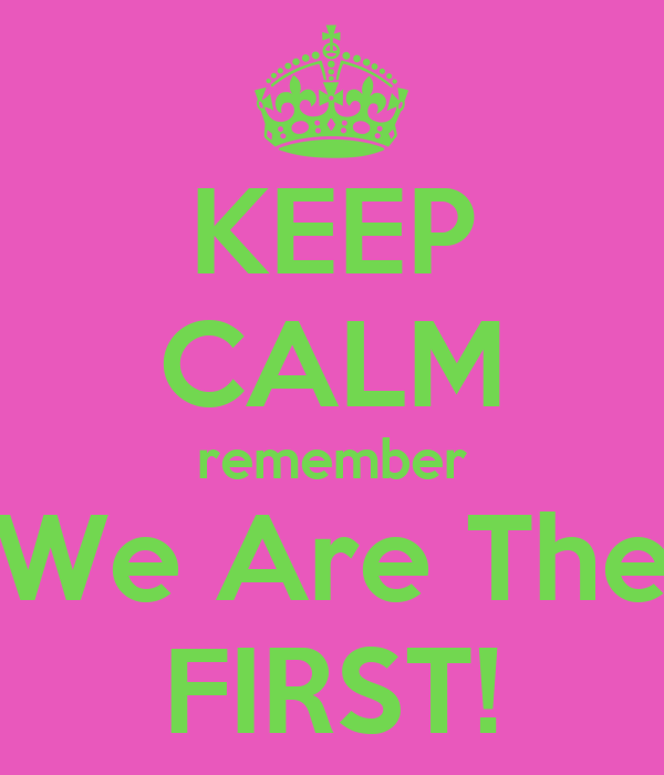 KEEP CALM remember We Are The FIRST!